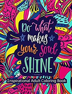 Inspirational Adult Coloring Book: Do What Makes Your Soul Shine - Uplifting, Inspiring, Motivational and Positive Kindness Quotes with Fun and Relaxing Coloring Patterns