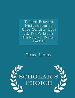 T. LIVII Patavini Histuriarum AB Urbe Condita, Lbri III, IV, V, Livy's History of Rome, Part II - Scholar's Choice Edition