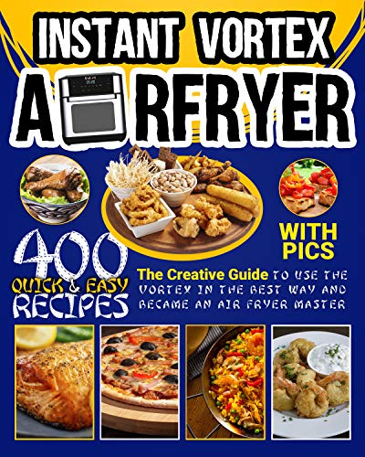 Instant Vortex Air Fryer Cookbook With Pics: 400 Quick & Easy Tasty Recipes, The Creative Guide To Use The Vortex In The Best And Healthy Way And Become An Air Fryer Master