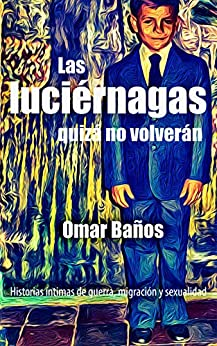 Las luciérnagas quizá no volverán: Historias íntimas de guerra, migración y sexualidad (Spanish Edition) by [Omar Baños]