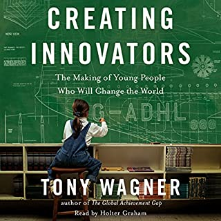 Creating Innovators     The Making of Young People Who Will Change the World              By:                                                                                                                                 Tony Wagner                               Narrated by:                                                                                                                                 Holter Graham                      Length: 9 hrs and 23 mins     295 ratings     Overall 4.4