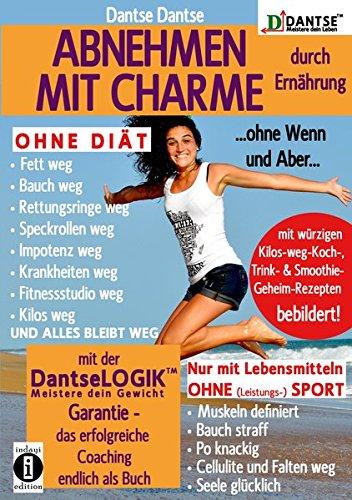 ABNEHMEN MIT CHARME durch Ernährung ...ohne Wenn und Aber...: OHNE DIÄT: Fett weg - Bauch weg - Rettungsringe weg - Speckrollen weg - Impotenz weg - ... mit der DantseLOGIK - Meistere dein Gewicht