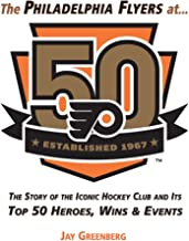 The Philadelphia Flyers at 50: The Story of the Iconic Hockey Club and its Top 50 Heroes, Wins & Events