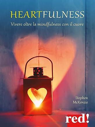 Heartfulness: Vivere oltre la mindfulness con il cuore