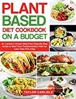 Plant Based Diet Cookbook On a Budget: Dr. Carlisle's Smash Meal Plan Step-By-Step Guide to Start Your Transformation Path for Less Than $15 a Day (Smash Meal Plan Project)