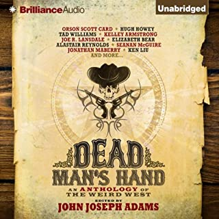 Dead Man's Hand     An Anthology of the Weird West              Written by:                                                                                                                                 John Joseph Adams (editor)                               Narrated by:                                                                                                                                 Phil Gigante,                                                                                        Natalie Ross                      Length: 15 hrs and 58 mins     Not rated yet     Overall 0.0