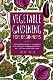 Vegetable Gardening for Beginners: A Simple Step-by-Step Guide to Growing Plants, Fruits and Flowers, Turning your Own Backyard into a Fertile and Colorful Edible Garden