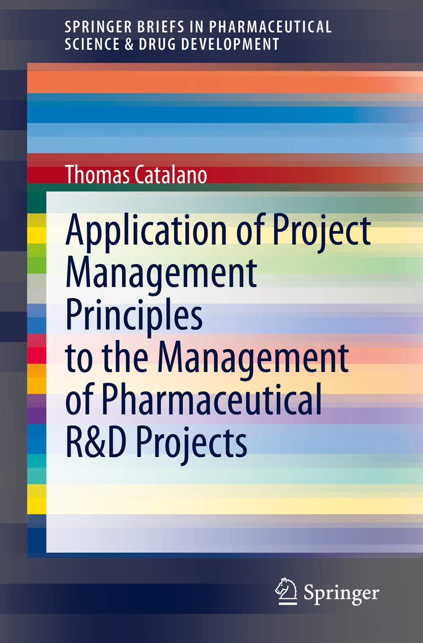 Application of Project Management Principles to the Management of Pharmaceutical R&D Projects (SpringerBriefs in Pharmaceutical Science & Drug Development)