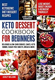 Keto Dessert Cookbook For Beginners: Delicoius & Low-Carb Cookies, Cakes, Keto Bombs, Sugar-Free Sweets, Bread & More Ketogenic Diet Recipes | Lose Weight , Boost Energy & Reinvent Yourself!