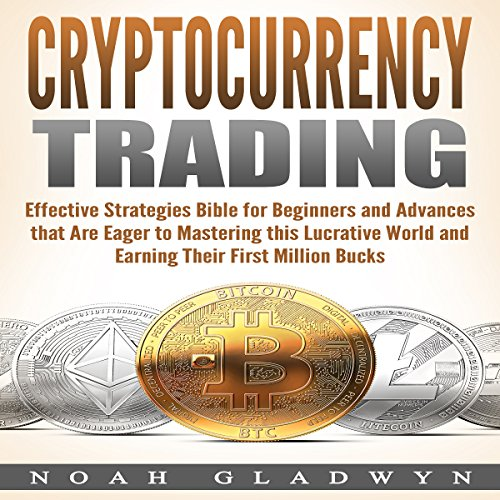 Cryptocurrency Trading: Effective Strategies Bible for Beginners and Advances that Are Eager to Mastering this Lucrative World and Earning Their First Million Bucks audiobook cover art