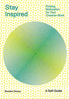Stay Inspired: Finding Motivation for Your Creative Work by [Brandon Stosuy]