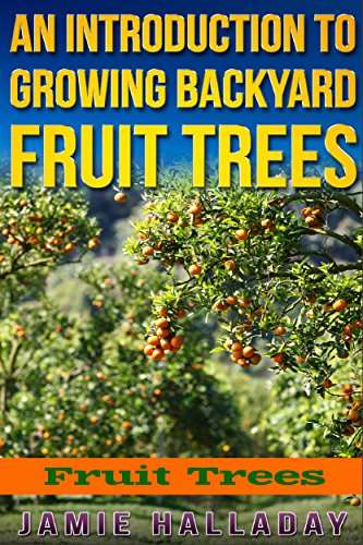 Fruit Trees: An Introduction to Growing Backyard Fruit Trees (fruit trees, oranges, peaches, orchard, planting, homesteading, pears) by [Jamie Halladay]