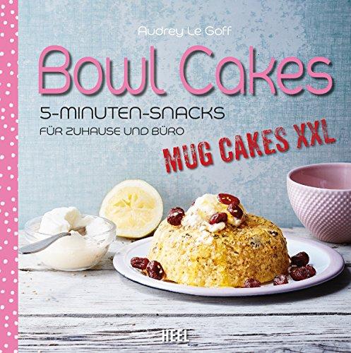 Bowl Cakes: Mug Cakes XXL - 5-Minuten-Snacks für Zuhause und Büro