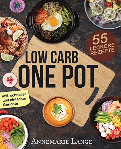 Low Carb One Pot: Das Kochbuch mit 55 leckeren Rezepten aus nur einem Topf - Sparen Sie sich mit schnellen und einfachen Gerichten viel Zeit und Energie