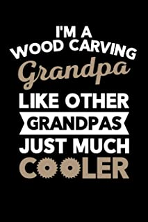 I'm a Wood Carving Grandpa Like Other Grandpas Just Much Cooler: Wood Carving Journal, Wood Carver Notebook, Gift for Wood Carvers, Wood Worker Birthday Present, Chainsaw Carving, Woodworking