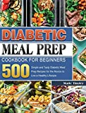 Diabetic Meal Prep Cookbook for Beginners: 500 Simple and Tasty Diabetic Meal Prep Recipes for the Novice to Live a Healthy Lifestyle