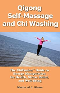 Qigong Self-Massage and Chi Washing: Energy Manipulation for Health, Stress Relief, and Well-Being