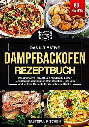 Dampfbackofen Rezeptbuch: Das ultimative Rezeptbuch mit den 80 besten Rezepten für...