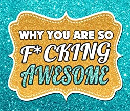 Why You Are So F*CKING AWESOME: 50 Reasons Why You Are Awesome (Why You Are So Awesome Series) (Volume 1)