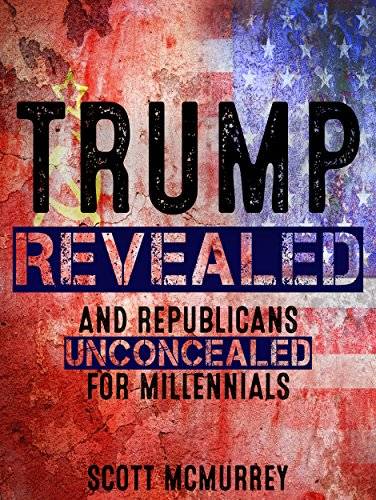 Trump Revealed and Republicans Unconcealed for Millennials: Six Ways Putin's Fool in the Plot to Hack America, Aided by a Pack of Corporate Stooges and Neo-Confederates, Will Destroy Your Dreams