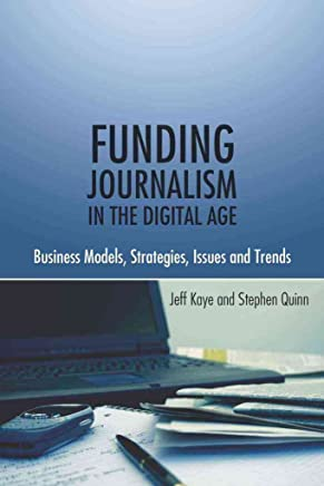 [(Funding Journalism in the Digital Age : Business Models, Strategies, Issues and Trends)] [By (author) Jeffrey Kaye ] published on (February, 2010)