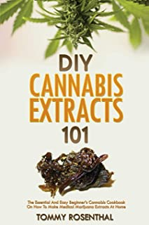 DIY Cannabis Extracts 101: The Essential And Easy Beginner's Cannabis Cookbook On How To Make Medical Marijuana Extracts A...