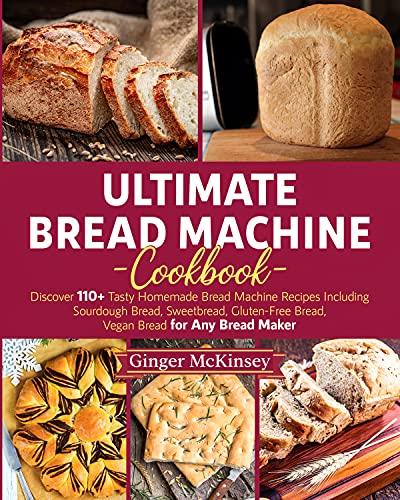 Ultimate Bread Machine Cookbook: Discover 110+ Tasty Homemade Bread Machine Recipes Including Sourdough Bread, Sweetbread, Gluten-Free Bread, Vegan Bread for Any Bread Maker