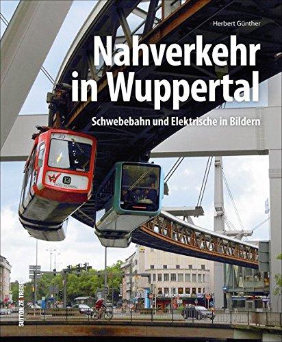 Der Nahverkehr in Wuppertal, faszinierende Fotografien dokumentieren die Geschichte der Schwebebahn und Straßenbahn: Schwebebahn und Elektrische in Bildern (Sutton - Auf Schienen unterwegs)