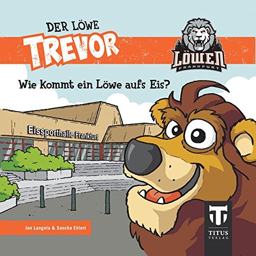 Der Löwe Trevor - Wie kommt ein Löwe aufs Eis?: Die Geschichte des Maskottchens der Eishockey-Löwen Frankfurt