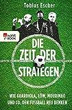 Die Zeit der Strategen: Wie Guardiola, Löw, Mourinho und Co. den Fußball neu denken