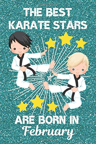 The Best Karate Stars Are Born In February: This Karate Notebook Karate Journal is 6x9 in size and has 120 lined ruled pages. Perfect for Birthdays & ... Karate Gifts for Boys. Karate Gifts for kids.