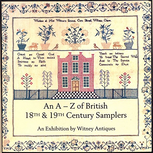 A-Z of British 18th and 19th Century Samplers: Major Exhibition of Over 100 Needlework Samplers Dating Mainly from the 18th and 19th Centuries
