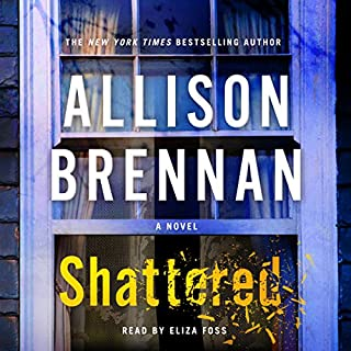 Shattered     A Novel              By:                                                                                                                                 Allison Brennan                               Narrated by:                                                                                                                                 Eliza Foss                      Length: 15 hrs and 32 mins     225 ratings     Overall 4.5