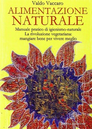 Alimentazione naturale. Manuale pratico di igienismo-naturale. La rivoluzione vegetariana: mangiare bene per vivere meglio