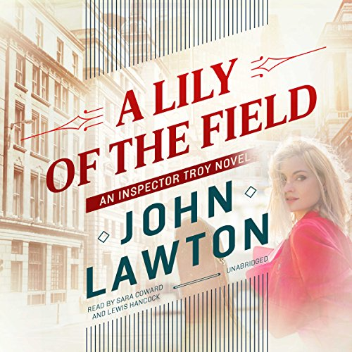 A Lily of the Field     The Inspector Troy series, Book 7              By:                                                                                                                                 John Lawton                               Narrated by:                                                                                                                                 Sara Coward,                                                                                        Lewis Hancock                      Length: 13 hrs and 45 mins     7 ratings     Overall 4.9