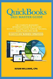 QuickBooks 2021 Mastery Guide: The Complete Beginners Reference Handbook to Learn Invoice Customization, Expense Tracking,...