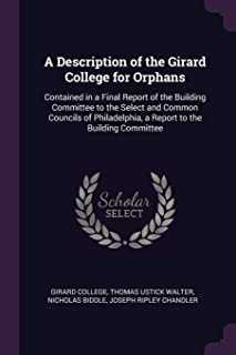 A Description of the Girard College for Orphans: Contained in a Final Report of the Building Committee to the Select and C...