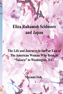 """Eliza Ruhamah Scidmore and Japan: The Life and Journeys to the Far East of The American Woman Who Brought """"Sakura"""" to Washington, D.C."""