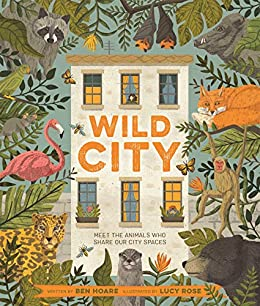 Wild City: Meet the animals who share our city spaces by [Ben Hoare, Lucy Rose]