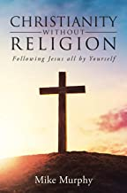 Christianity without Religion: Following Jesus all by yourself