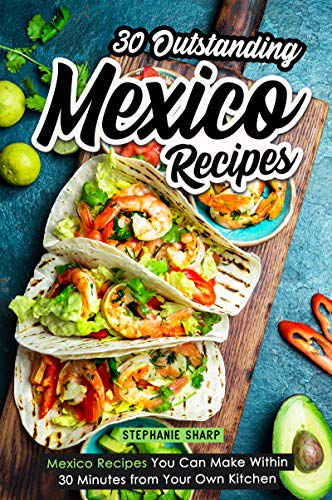 30 Outstanding Mexico Recipes: Mexico Recipes You Can Make Within 30 Minutes from Your Own Kitchen