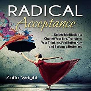 Radical Acceptance     Guided Meditation to Change Your Life, Transform Your Thinking, Feel Better Now and Become a Better You              By:                                                                                                                                 Zofia Wright                               Narrated by:                                                                                                                                 Nicki Jones                      Length: 3 hrs and 15 mins     Not rated yet     Overall 0.0