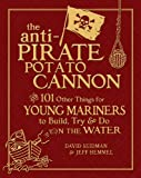 The Anti-Pirate Potato Cannon: And 101 Other Things for Young Mariners to Build, Try, and Do on the Water