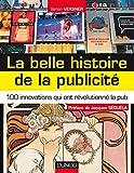 La belle histoire de la publicité - 100 innovations qui ont révolutionné la pub: 100 innovations qui ont révolutionné la pub