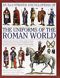 An Illustrated Encyclopedia of the Uniforms of the Roman World: A Detailed Study of the Armies of Rome and Their Enemies, ...
