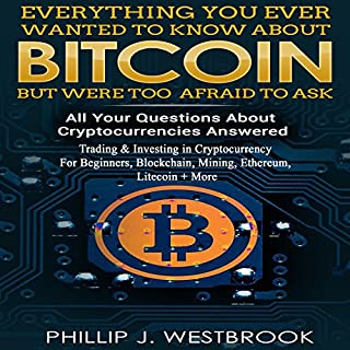 Everything You Wanted to Know About Bitcoin But Were Too Afraid to Ask: All Your Questions Answered! Trading & Investing in Cryptocurrency For Beginners, Blockchain, Mining, Etherium, LItecoin + More cover art