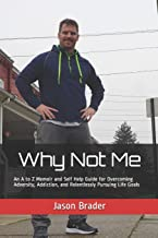 Why Not Me: An A to Z Memoir and Self Help Guide for Overcoming Adversity, Addiction, and Relentlessly Pursuing Life Goals