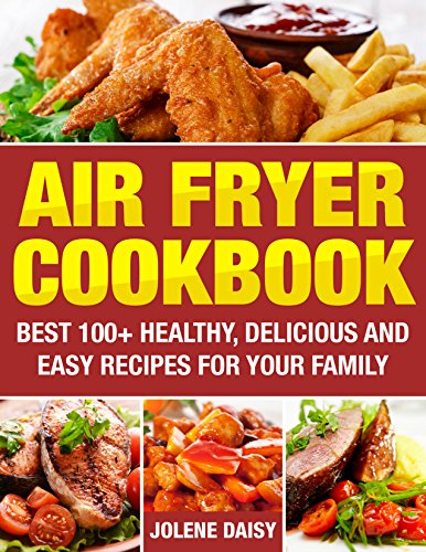 Air Fryer Cookbook: Best 100+ Healthy, Delicious and Easy Recipes for Your Family. Cooking without Fat and Become Slim and Healthy. (Fryer without Oil, Healthy Air Fryer Recipes, Weight Loss)