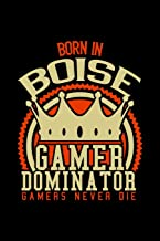Born in Boise Gamer Dominator: RPG JOURNAL I GAMING NOTEBOOK for Students Online Gamers Videogamers Hometown Lovers 6x9 inch 120 pages lined I Daily ... Diary I Gift for Video Gamers and City Kids,
