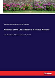 A Memoir of the Life and Labors of Francis Wayland: Late President of Brown University. Vol. I